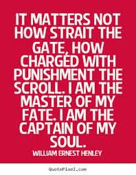 It Matters Not How Strait The Gate, How Charged With Punishment The Scroll. I Am The Master Of My Fate. I Am The Captain Of My Soul. - William Ernest Henley