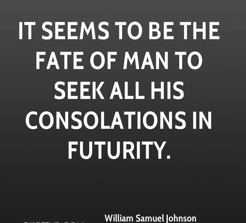 """ It Seems To Be The Fate Of Man To Seek All His Consolations In Futurity "" - William Samuel Johnson"