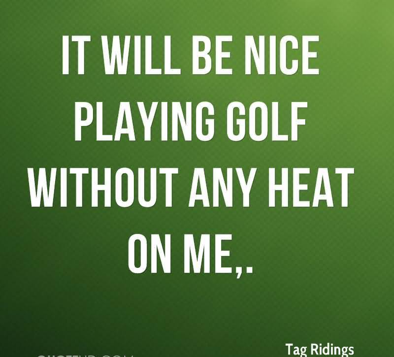 It Will Be Nice Playing Golf Without Any Heat On Me.