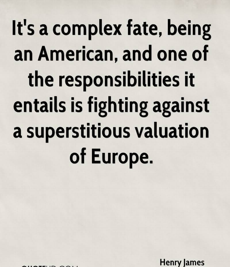 It's A Complex Fate, Being An American, And One Of The Responsibilities It Entails Is Fighting Against A Superstitious Valuation Of Europe. - Henry James