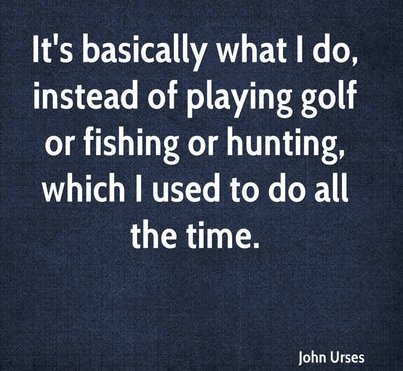It's Basically What I Do, Instead Of Playing Golf Or Fishing Or Hunting, Which I Used To Do All The Time.