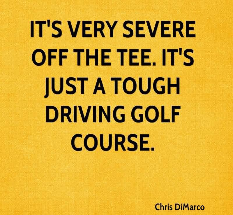 It's Very Servere Off The Tee. It's Just A Tough Driving Golf Course.