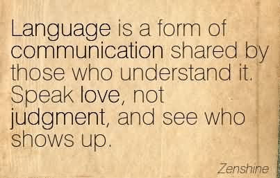 Language Is A Form Of Communication Shared By Those Who Understand It. Speak Love, Not Judgment, And See Who Shows Up.