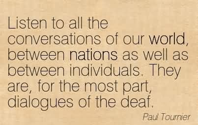 Listen To All The Conversations Of Our World, Between Nations As Well As Between Individuals. They Are, For The Most Part, Dialogues Of The Deaf.