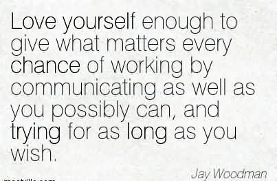 Love Yourself Enough To Give What Matters Every Chance Of Working By Communicating As Well As You Possibly Can, And Trying For As Long As You Wish.