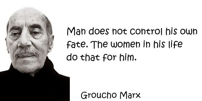 fate is not your own Man does not control his own fate the women in his life do that for him groucho marx  fate sayings and fate quotes | wise old sayings page 2.
