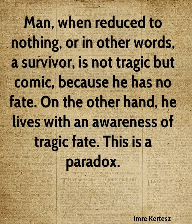 Man, When Reduced To Nothing, Or In Other Words, A Survivor, Is Not Tragic But Comic, Because He Has No Fate. On The Other Hand, He Lives With An Awareness Of Tragic Fate. This Is A Paradox. - Imre Kertesz