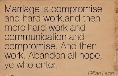 Marriage Is Compromise And Hard Work,And Then More Hard Work And Communication And Compromise. And Then Work. Abandon All Hope, Ye Who Enter.