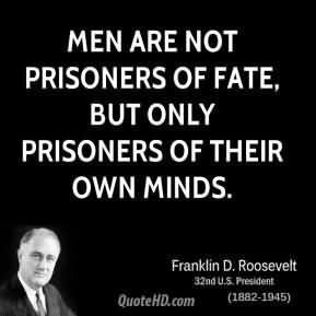 Men Are Not Prisoners Of Fate, But Only Prisoners Of Their Own Minds. - Franklin D Roosevelt1