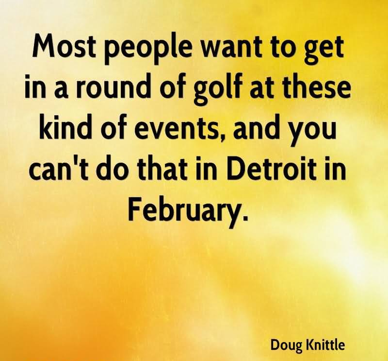 Most People Want To Get In A Round Of Golf At These Kind Of Events, And You Can't Do That In Detroit In February.