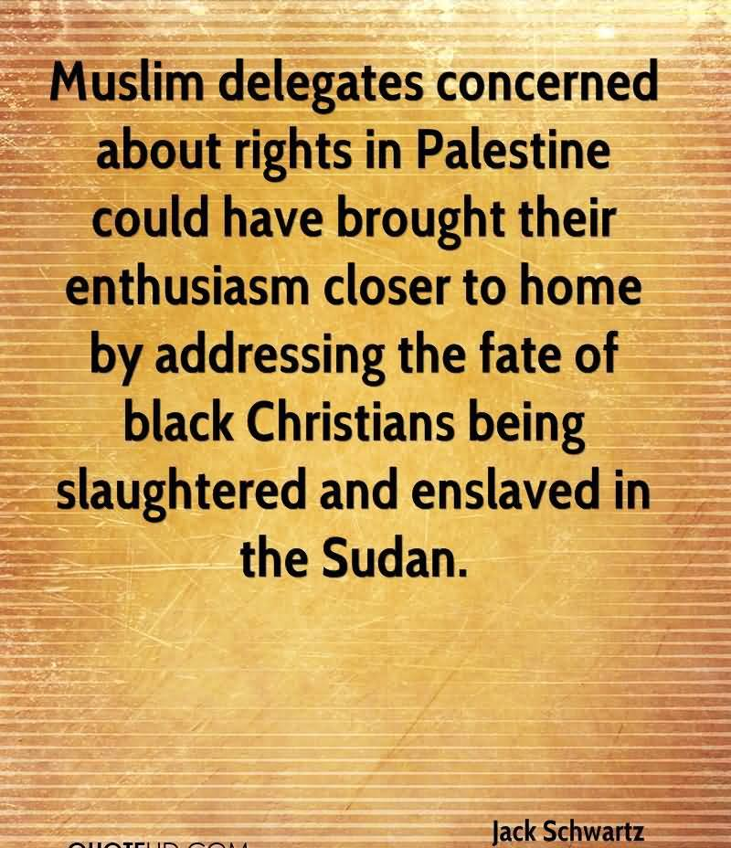 Muslim Delegates Concerned About Rights In Palestine Could Have Brought Their Enthusiasm Closer To Home By Addressing The Fate Of Black Christians Being Slaughtered And Enslaved In The Sudan. - Jack Schwartz