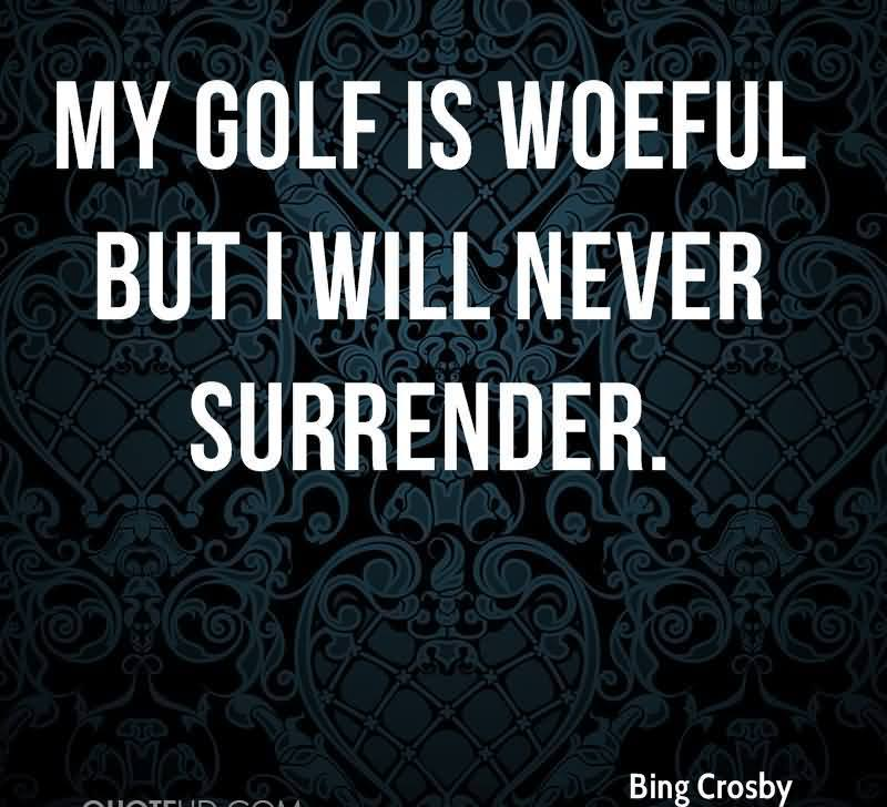 My Golf Is Woeful But I Will Never Surrender.