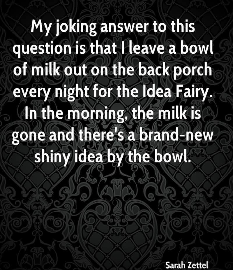 My Joking Answer To This Question Is That I Leave A Bowl Of Milk Out On The Back Porch Every Night For The Idea Fairy. In The Morning, The Milk Is Gone And There's A Brand New Shiny Idea By The Bowl. - Sarah Zettel
