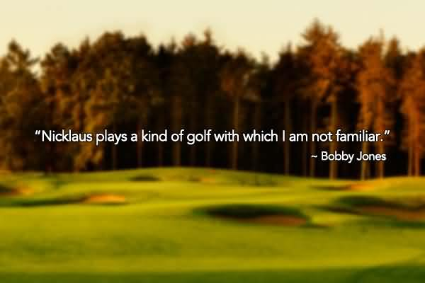 """ Nicklaus Plays A King Of Golf With Which I Am Not Familiar "" - Bobby Jones"