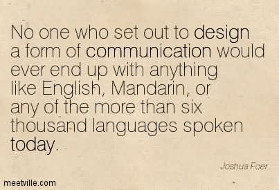 No One Who Set Out To Design A Form Of Communication Would Ever End Up With Anything Like English, Mandarin, Or Any Of The More Than Six Thousand Languages Spoken Today.