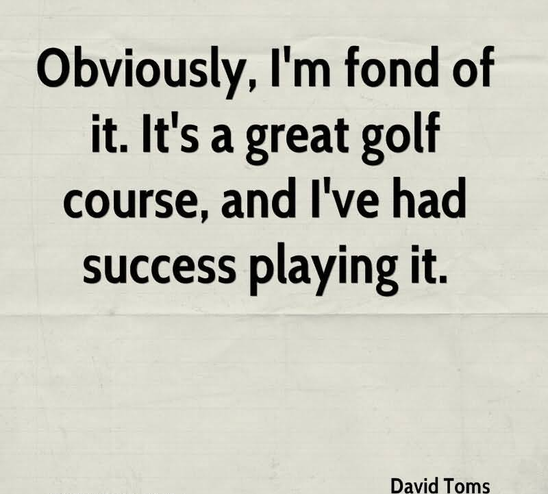 Obviously, I'm Fond Of It. It's A Great Golf Course, And I've Had Success Playing It.