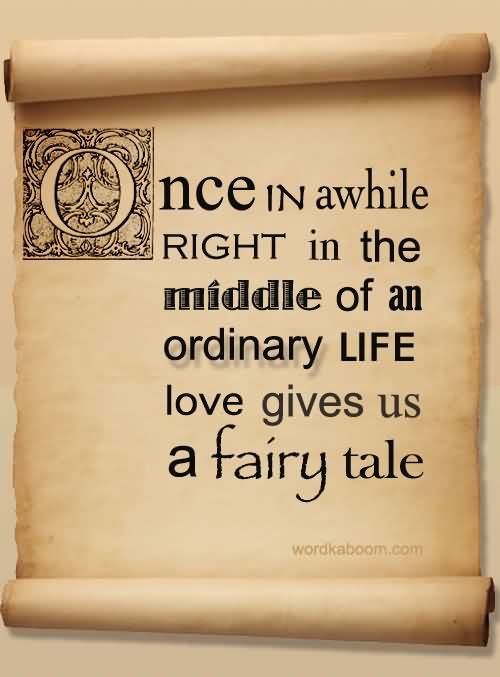 Once In Awhile Right In The Middle Of An Ordinary Life Love Gives Us A Fairy Tale.3