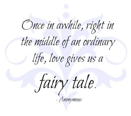 Once In Awhile,Right In The Middle Of An Ordinary Life, Love Gives Us A Fairy Tale.7