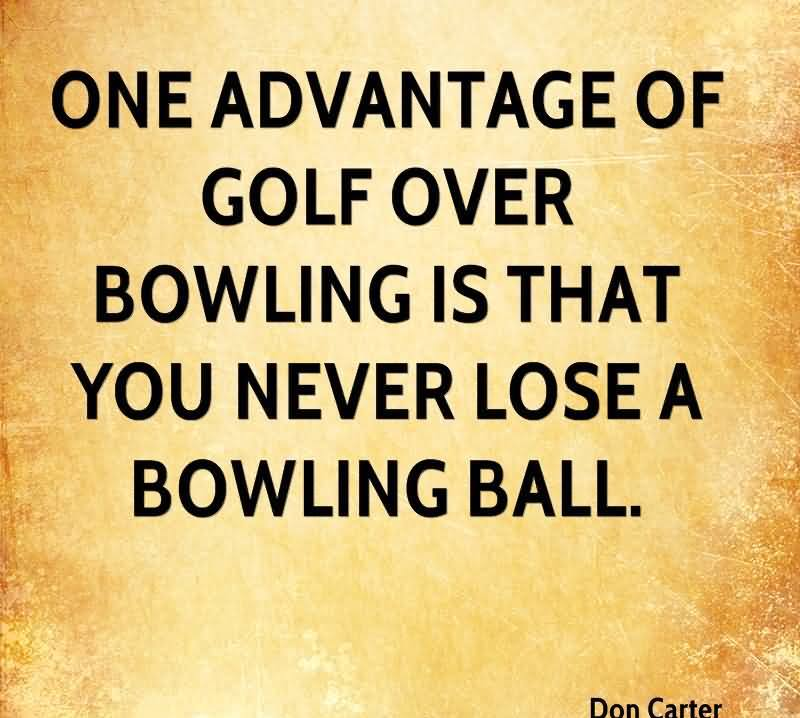 One Advantage Of Golf Over Bowling Is That You Never Lose A Bowling Ball.