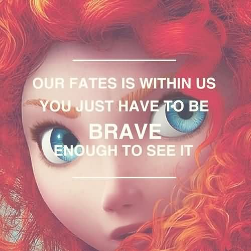 Our Fates Is Within Us You Just Have To Be Brave Enough To See It.