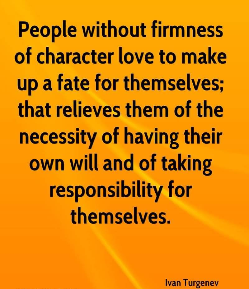 People Without Firmness Of Character Love To Make Up A Fate For Themselves, That Relieves Them Of The Necessity Of Having Their Own Will And Of Taking Responsibility For Themselves. - Ivan Turgenev