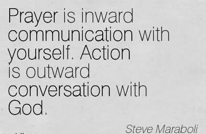 Prayer Is Inward Communication With Yourself Action Is Outward Conversation With God.