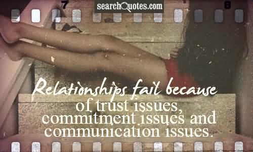 Relationship Fail Because Of Trust Issues, Commitment Issues And Communication Issues.