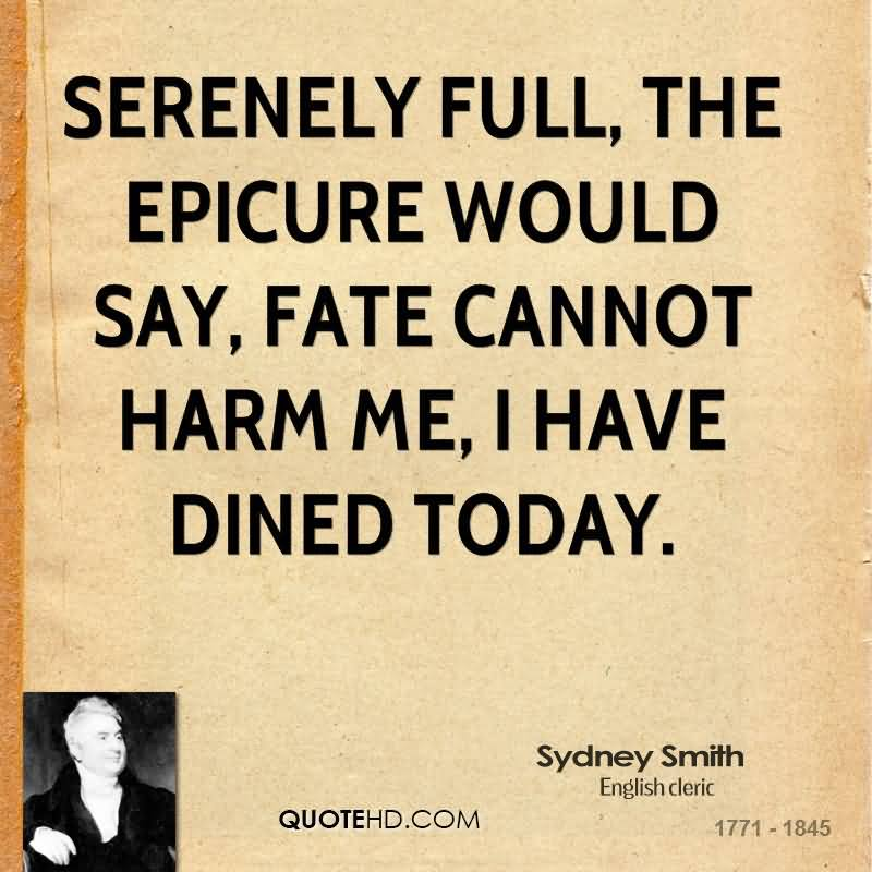 Serenely Full, The Epicure Would Say, Fate Cannot Harm Me, I Have Dined Today. - Sydney Smith