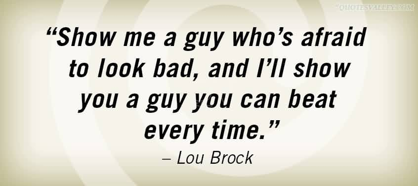 """Show Me A Guy Who's Afraid To Look Bad, And I'll Show You A Guy You Can Beat Every Time."" ~ Lou Brack"