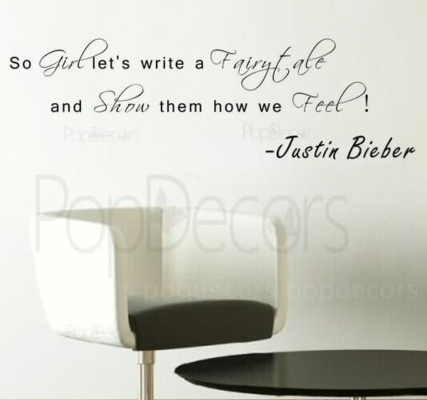 So Girl Let's Write A Fairy Tale And Show Them How We Feel. - Justin Bieber