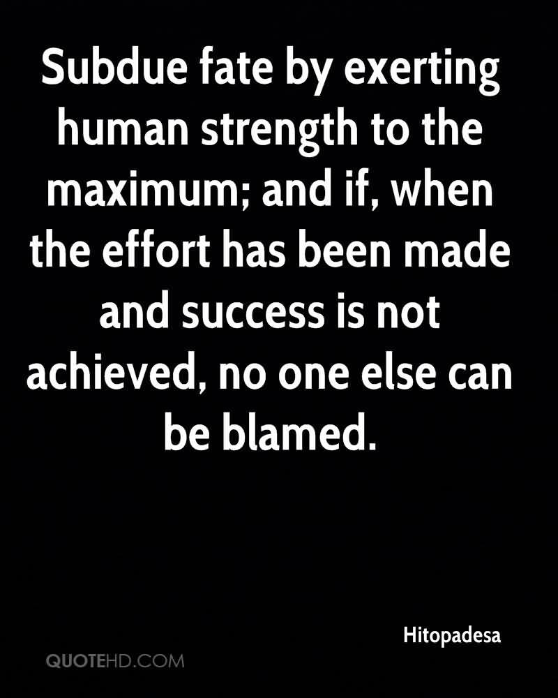 Subdue Fate By Exerting Human Strength To The Maximum, And If, When The Effort Has Been Made And Success Is Not Achieved, No One Else Can Be Blamed. - Hitopadesa