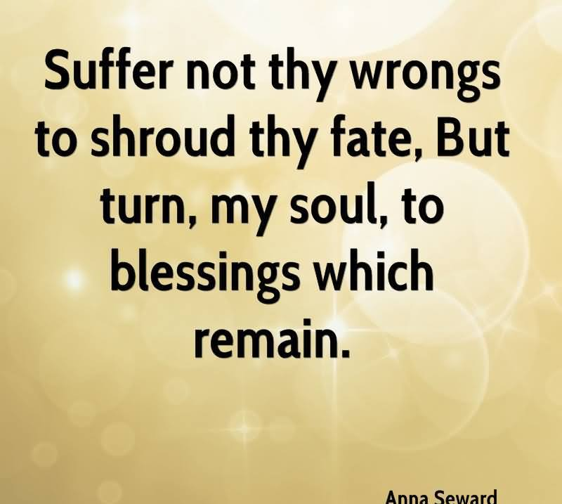 Suffer Not Thy Wrongs To Shroud Thy Fate, But Turn, My Soul, To Blessings Which Remain - Anna Seward