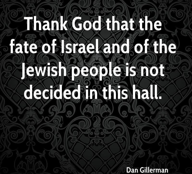 Thank God That The Fate Of Israel And Of The Jewish People Is Not Decided In This Hall. - Dan Gillerman
