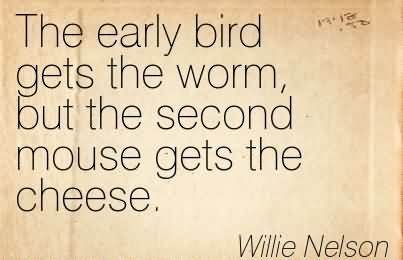 The Early Bird Gets The Worm, But The Second Mouse Gets The Cheese.