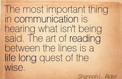 The Most Important Thing In Communication Is Hearing What Isn't Being Said. The Art Of Reading Between The Lines Is A Life Long Quest Of The Wise.  - Shannon L.Alder