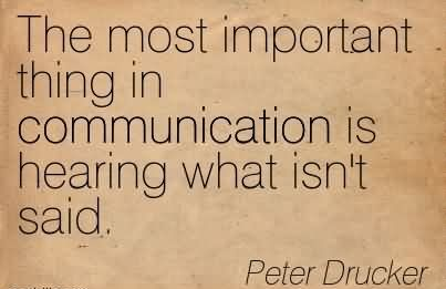 The Most Important Thing In Communication Is Hearing What Isn't Said - Peter Drucker