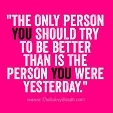 """The Only Person You Should Try To Be Better Than Is The Person You Were Yesterday.""1"