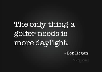 The Only Thing A Golfer Needs Is More Daylight. - Ben Hogan