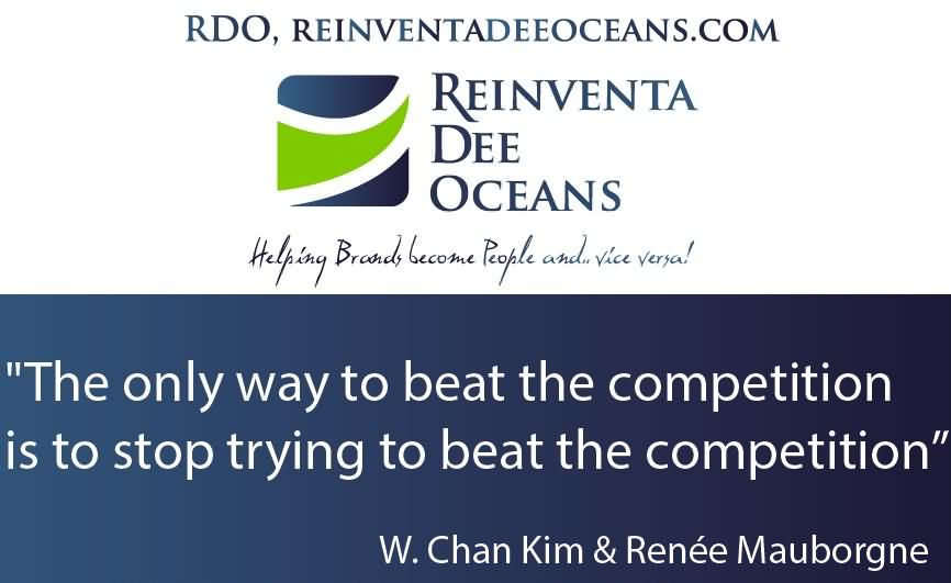 """""""The Only Way To Beat The Competition Is To Stop Trying To Beat The Competition."""""""