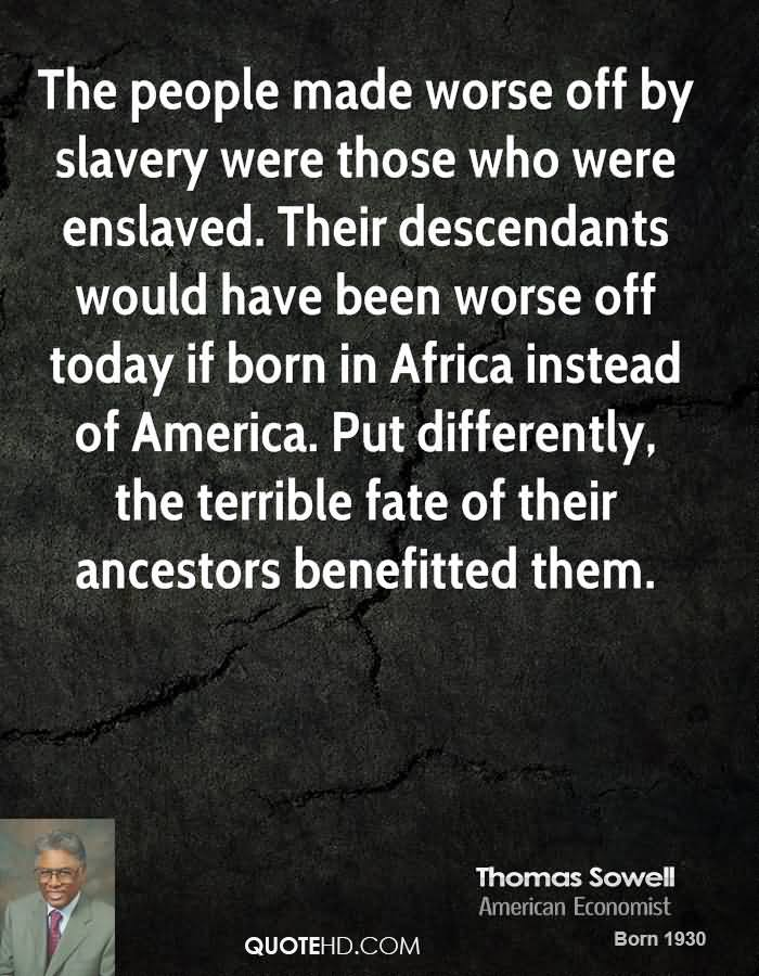 The People Made Worse Off By Slavery Were Those Who Were Enslaved. Their Descendants Would Have Been Worse Off Today If Born In Africa Instead Of America. Put Differently, The Terrible Fate… - Thomas Sowell