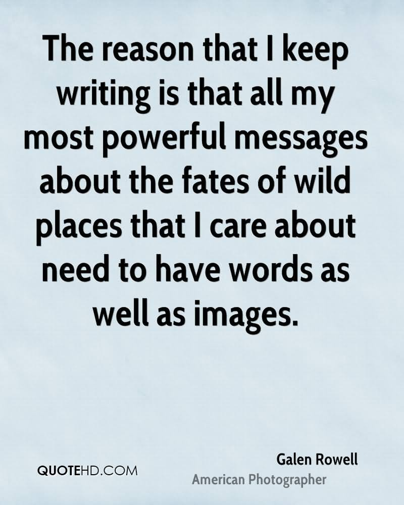 The Reason That I Keep Writing Is That All My Most Powerful Messages About The Fates Of Wild Places That I Care About Need To Love Words As Well As Images. - Galen Rowell