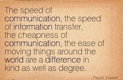 The speed of communication the speed of information transfer the the speed of communication the speed of information transfer the cheapness of communication the ease of moving things around the world are a difference freerunsca Gallery