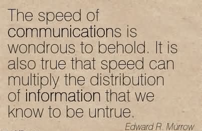 The Speed Of Communications Is Wondrous To Behold. It Is Also True That Speed Can Multiply The Distribution Of Information That We Know To Be Untrue. - Edward R. Marrow
