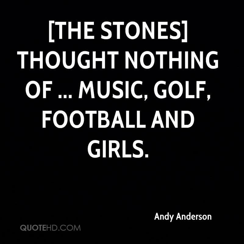 The Stones Thought Nothing Of, Music, Golf, Football And Girls. - Andy Anderson