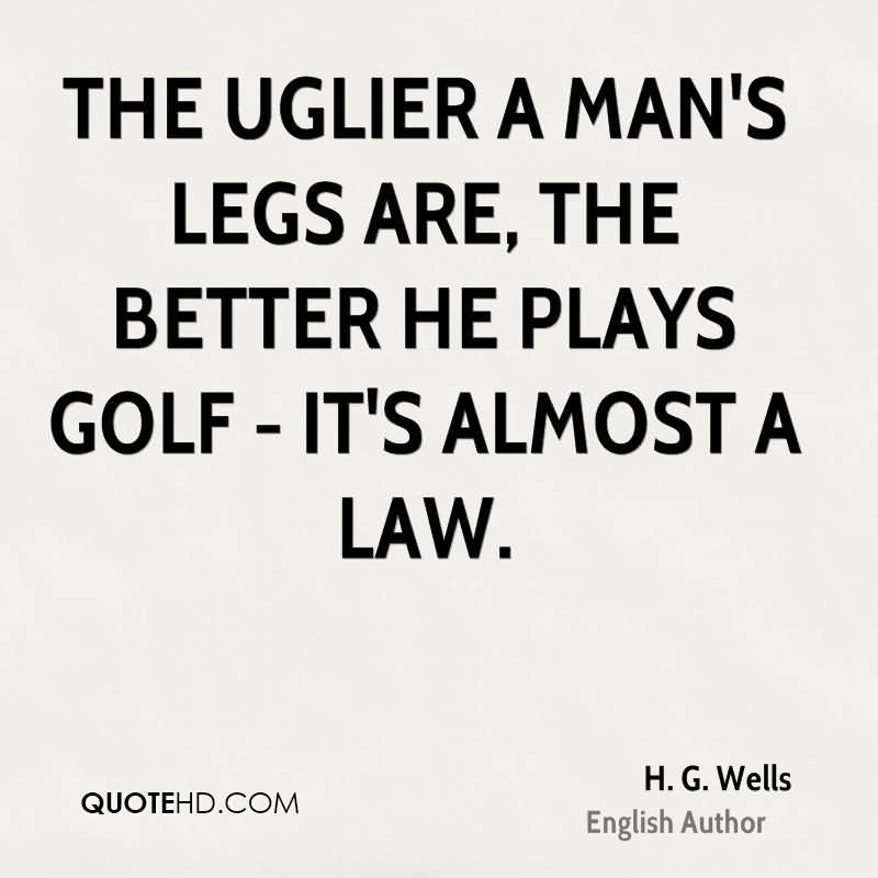 The Uglier A Man's Legs Are, The Better He Plays Golf-It's Almost A Law. - H.G. Wells