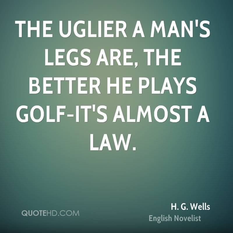The Uglier A Man's Lesgs Are, The Better He Plays Golf-It's Almost A Law.