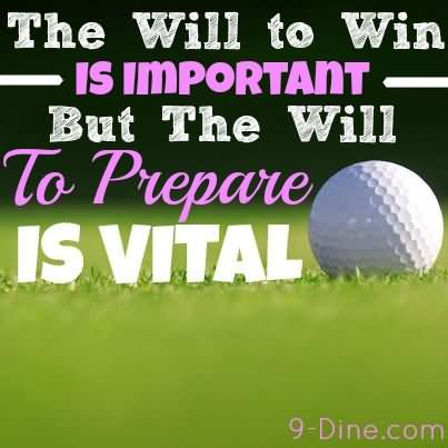 The Will To Win Is Important But The Will To Prepare Is Vital.