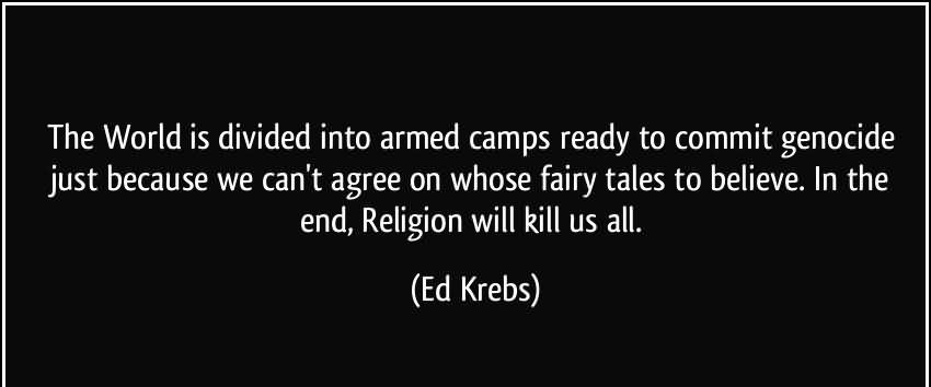 The World Is Divided Into Armed Camps Ready To Commit Genocide Just Because We Can't Agree On Whose Fairy Tales To Believe. In The End. Religion Will Kill Us All. - Ed. Krebs