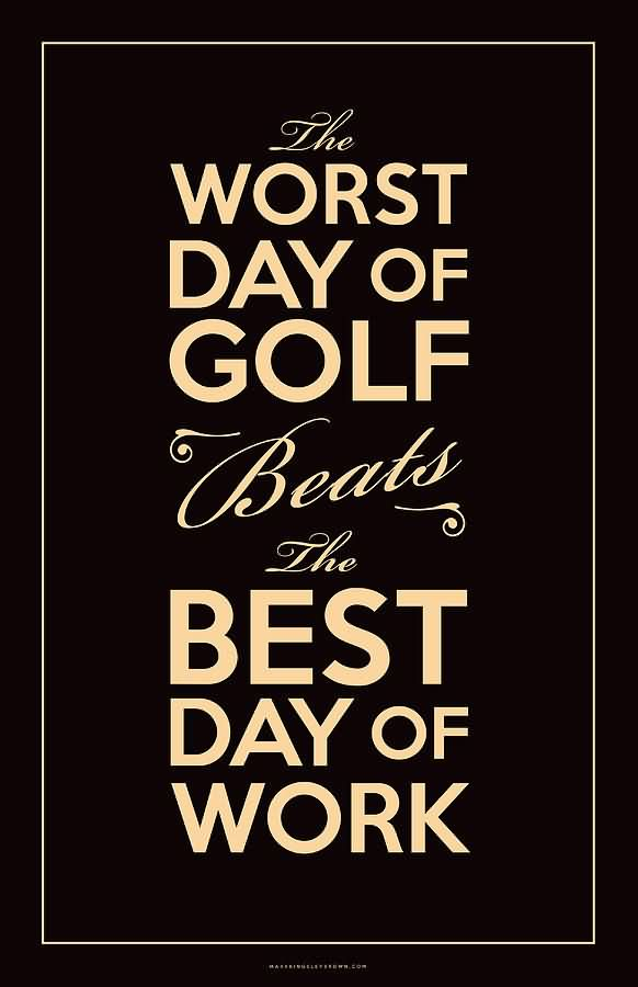 The Worst Day Of The Golf Beats The Best Day Of Work.