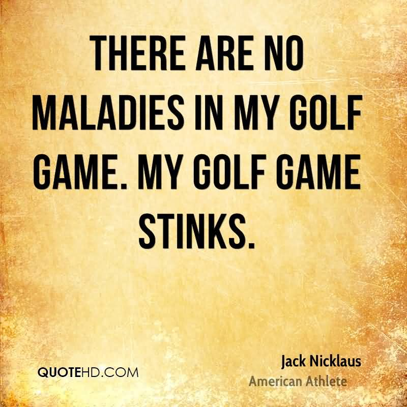 There Are No Maladies In My Golf Game. My Golf Game Stinks.